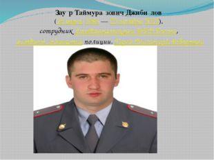 Зау́р Таймура́зович Джиби́лов (24 марта 1986 — 23 октября 2012), сотрудник Го