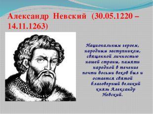 Александр Невский (30.05.1220 – 14.11.1263) Национальным героем, народным за