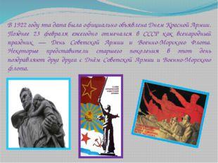 В 1922 году эта дата была официально объявлена Днем Красной Армии. Позднее 2