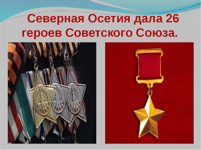 Северная Осетия дала 26 героев Советского Союза.