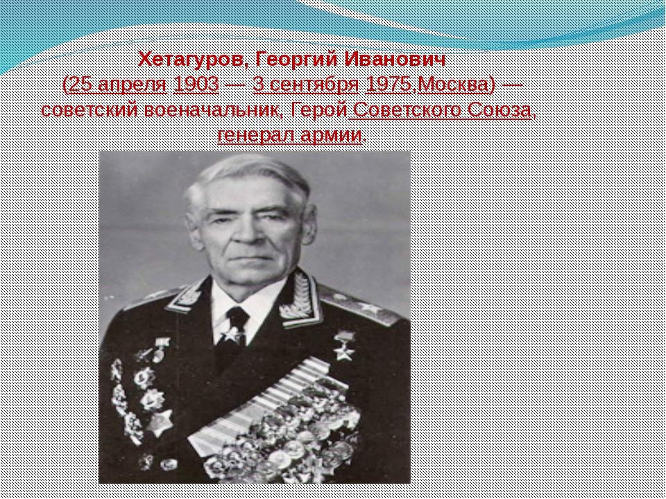 Хетагуров, Георгий Иванович (25 апреля 1903— 3 сентября 1975,Москва)— совет...
