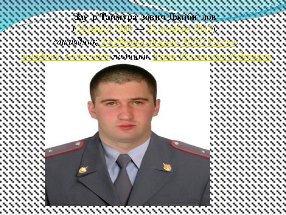Зау́р Таймура́зович Джиби́лов (24 марта 1986 — 23 октября 2012), сотрудник Го...