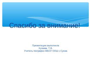 Спасибо за внимание! Презентацию выполнила Хугаева Т.В. Учитель географии МБО