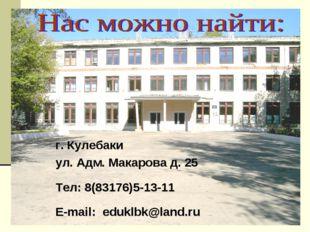 г. Кулебаки ул. Адм. Макарова д. 25 Тел: 8(83176)5-13-11 E-mail: eduklbk@lan