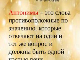 Вывод Антонимы – это слова противоположные по значению, которые отвечают на