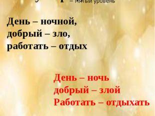 «Верные – неверные утверждения» День – ночной, добрый – зло, работать – о