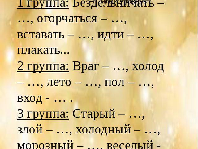 """Игра «Противоположные слова»"""" 1 группа:Бездельничать – …, огорчаться – …,..."""