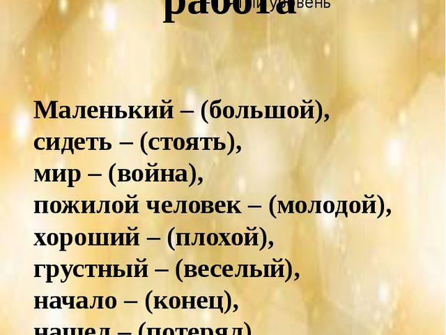 Орфографическая работа Маленький – (большой), сидеть – (стоять), мир – (войн...