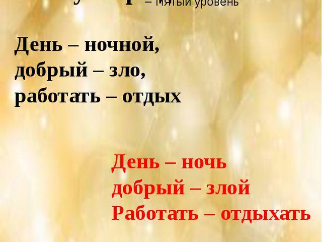 «Верные – неверные утверждения» День – ночной, добрый – зло, работать – о...