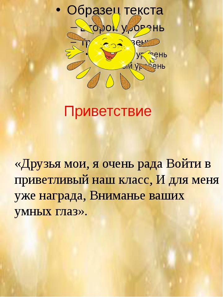 Приветствие «Друзья мои, я очень рада Войти в приветливый наш класс, И для м...