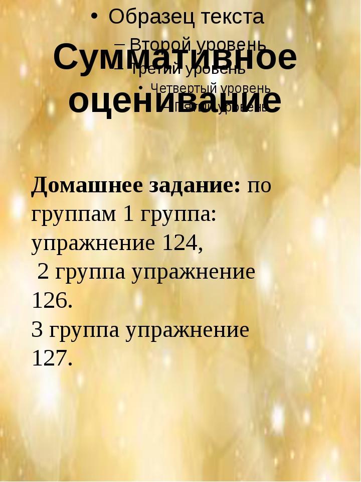 Суммативное оценивание Домашнее задание:по группам 1 группа: упражнение 124...