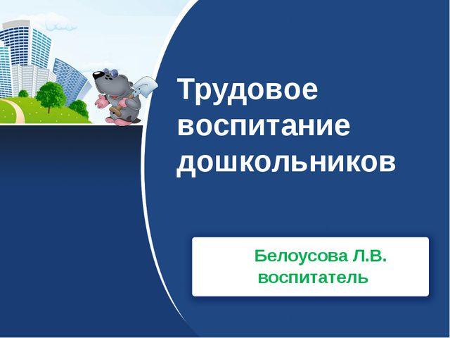 Трудовое воспитание дошкольников Белоусова Л.В. воспитатель