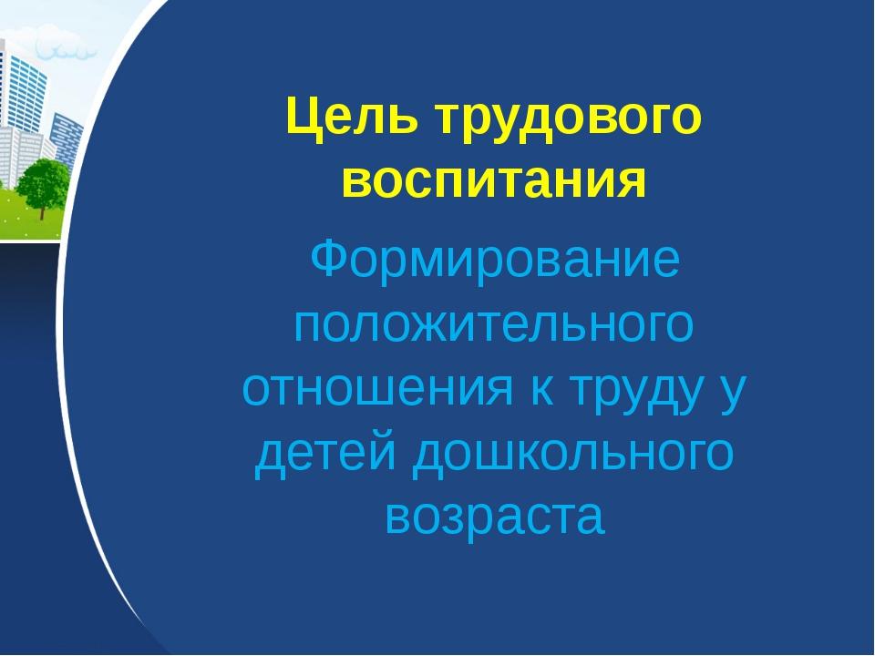 Цель трудового воспитания Формирование положительного отношения к труду у дет...