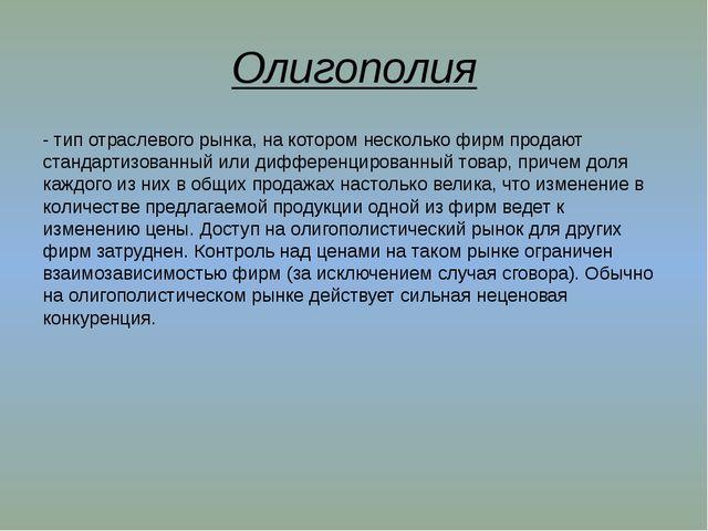 Олигополия - тип отраслевого рынка, на котором несколько фирм продают стандар...