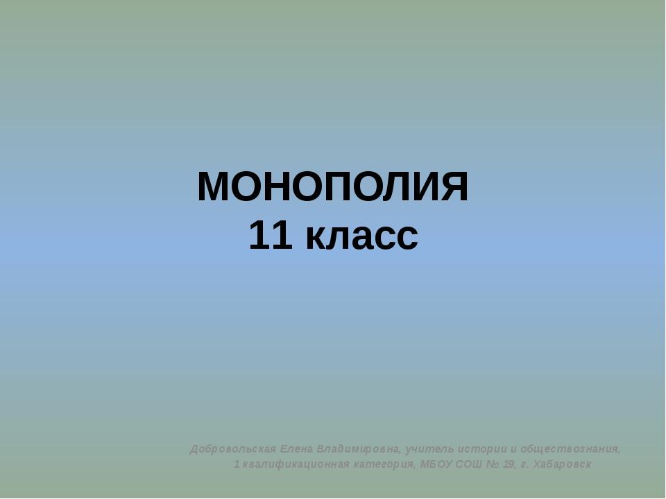 МОНОПОЛИЯ 11 класс Добровольская Елена Владимировна, учитель истории и общест...