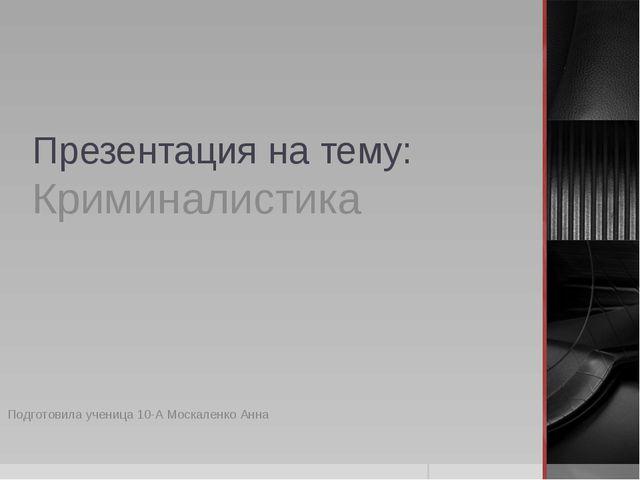 Презентация на тему: Криминалистика Подготовила ученица 10-А Москаленко Анна