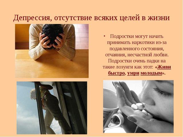 Депрессия, отсутствие всяких целей в жизни Подростки могут начать принимать н...