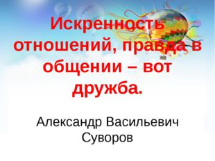 Искренность отношений, правда в общении – вот дружба. Александр Васильевич Су