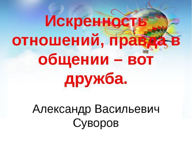 Искренность отношений, правда в общении – вот дружба. Александр Васильевич Су...
