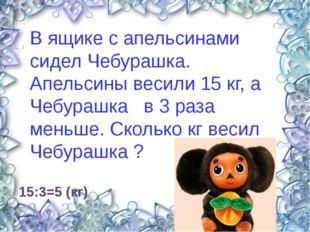 15:3=5 (кг) В ящике с апельсинами сидел Чебурашка. Апельсины весили 15 кг, а