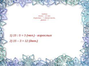 Задача. Всего – 15 чел. Взрослых - ?, пятая часть. Детей - ? 1) 15 : 5 = 3 (ч