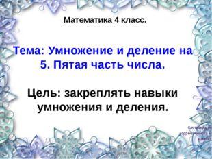 Составила учитель коррекционного класса Шевская Я.В. Математика 4 класс. Тем