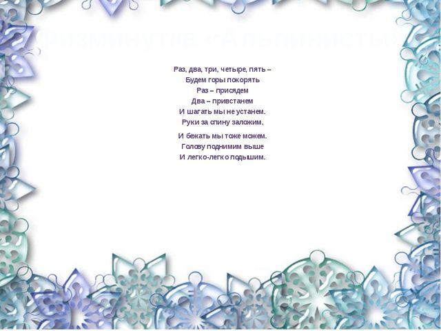 Физминутка «Альпинисты» Раз, два, три, четыре, пять – Будем горы покорять Раз...