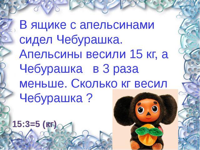 15:3=5 (кг) В ящике с апельсинами сидел Чебурашка. Апельсины весили 15 кг, а...