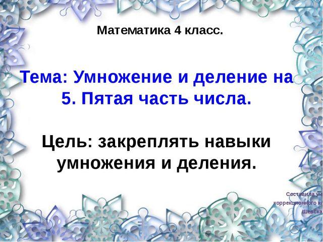 Составила учитель коррекционного класса Шевская Я.В. Математика 4 класс. Тем...