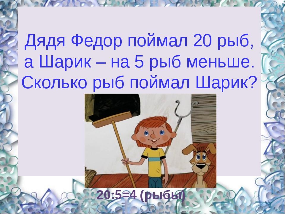 20:5=4 (рыбы) Дядя Федор поймал 20 рыб, а Шарик – на 5 рыб меньше. Сколько р...