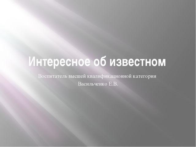 Интересное об известном Воспитатель высшей квалификационной категории Васильч...