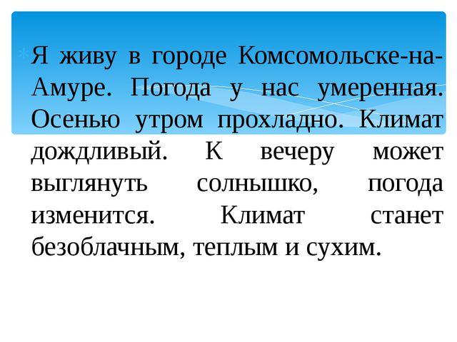 Я живу в городе Комсомольске-на-Амуре. Погода у нас умеренная. Осенью утром п...