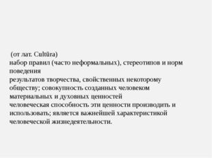 Культу́ра – (от лат. Cultūra) набор правил (часто неформальных), стереотипов