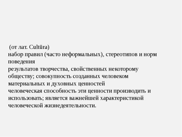 Культу́ра – (от лат. Cultūra) набор правил (часто неформальных), стереотипов...