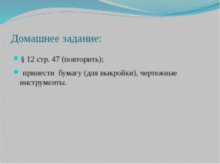 Домашнее задание: § 12 стр. 47 (повторить); принести бумагу (для выкройки), ч