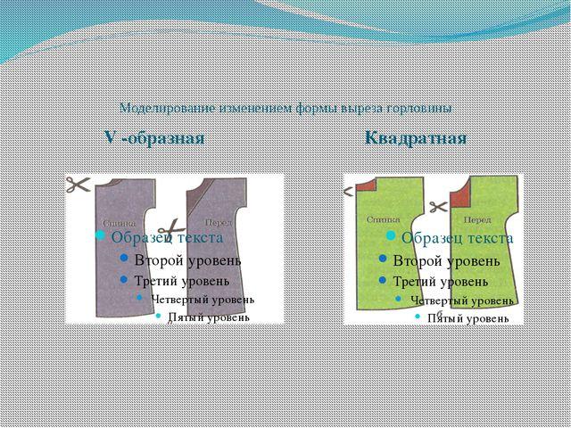 Моделирование изменением формы выреза горловины V -образная Квадратная