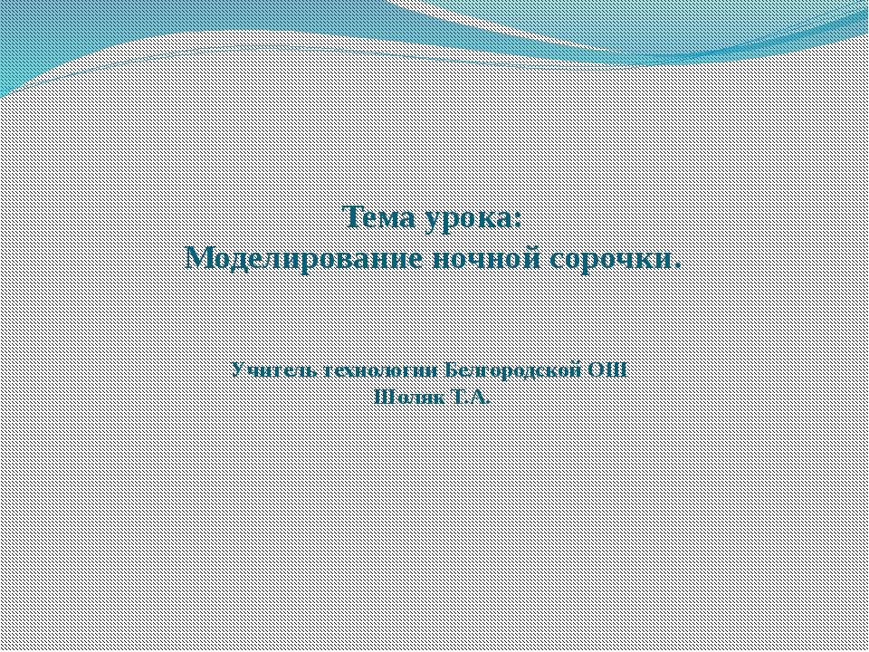 Тема урока: Моделирование ночной сорочки. Учитель технологии Белгородской ОШ...