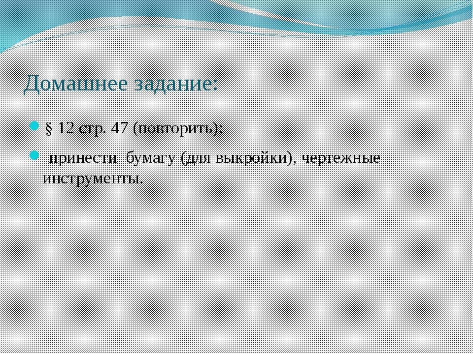 Домашнее задание: § 12 стр. 47 (повторить); принести бумагу (для выкройки), ч...