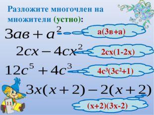 Разложите многочлен на множители (устно): 11 а(3в+а) 2сх(1-2х) 4с³(3с²+1) (х+