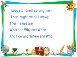 I keep six honest serving-men (They taught me all I knew); Their names are Wh
