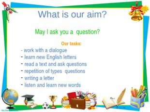 What is our aim? May I ask you a question? Our tasks: - work with a dialogue