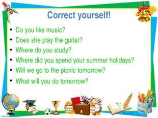 Correct yourself! Do you like music? Does she play the guitar? Where do you s