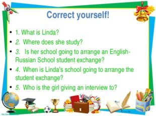 Correct yourself! 1. What is Linda? 2. Where does she study? 3. Is her school