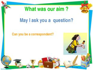 What was our aim ? May I ask you a question? Can you be a correspondent?
