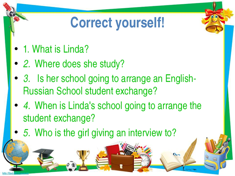 Correct yourself! 1. What is Linda? 2. Where does she study? 3. Is her school...