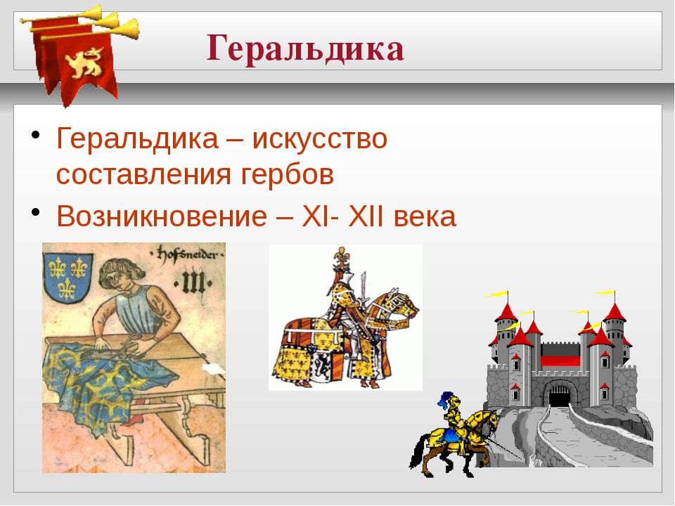 Геральдика Геральдика – искусство составления гербов Возникновение – XI- XII...