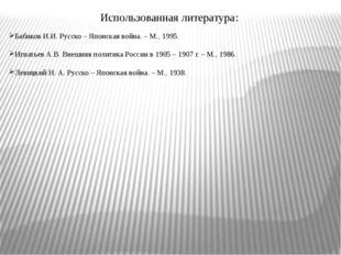 Использованная литература: Бабиков И.И. Русско – Японская война. – М., 1995.
