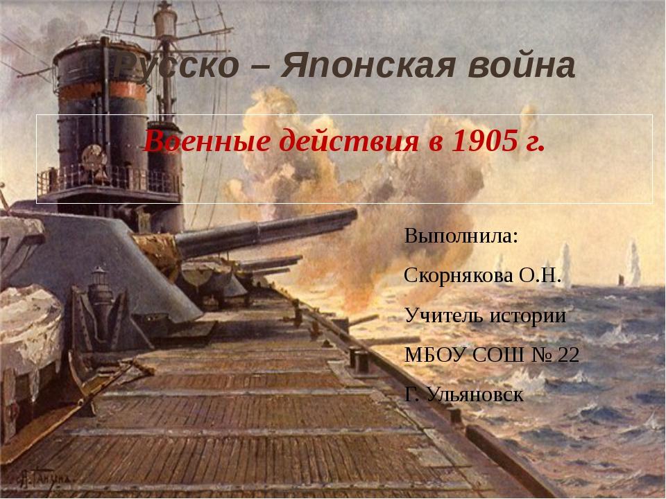 Военные действия в 1905 г. Русско – Японская война Выполнила: Скорнякова О.Н....