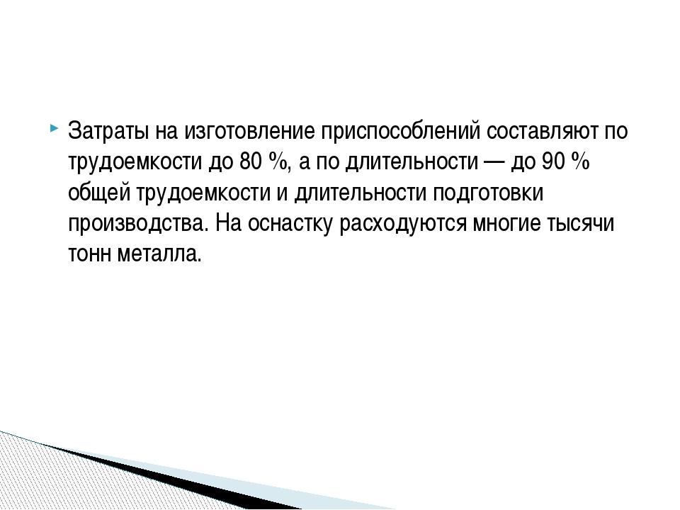 Затраты на изготовление приспособлений составляют по трудоемкости до 80 %, а...