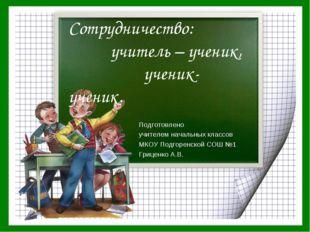 Сотрудничество: учитель – ученик, ученик-ученик. Подготовлено учителем началь